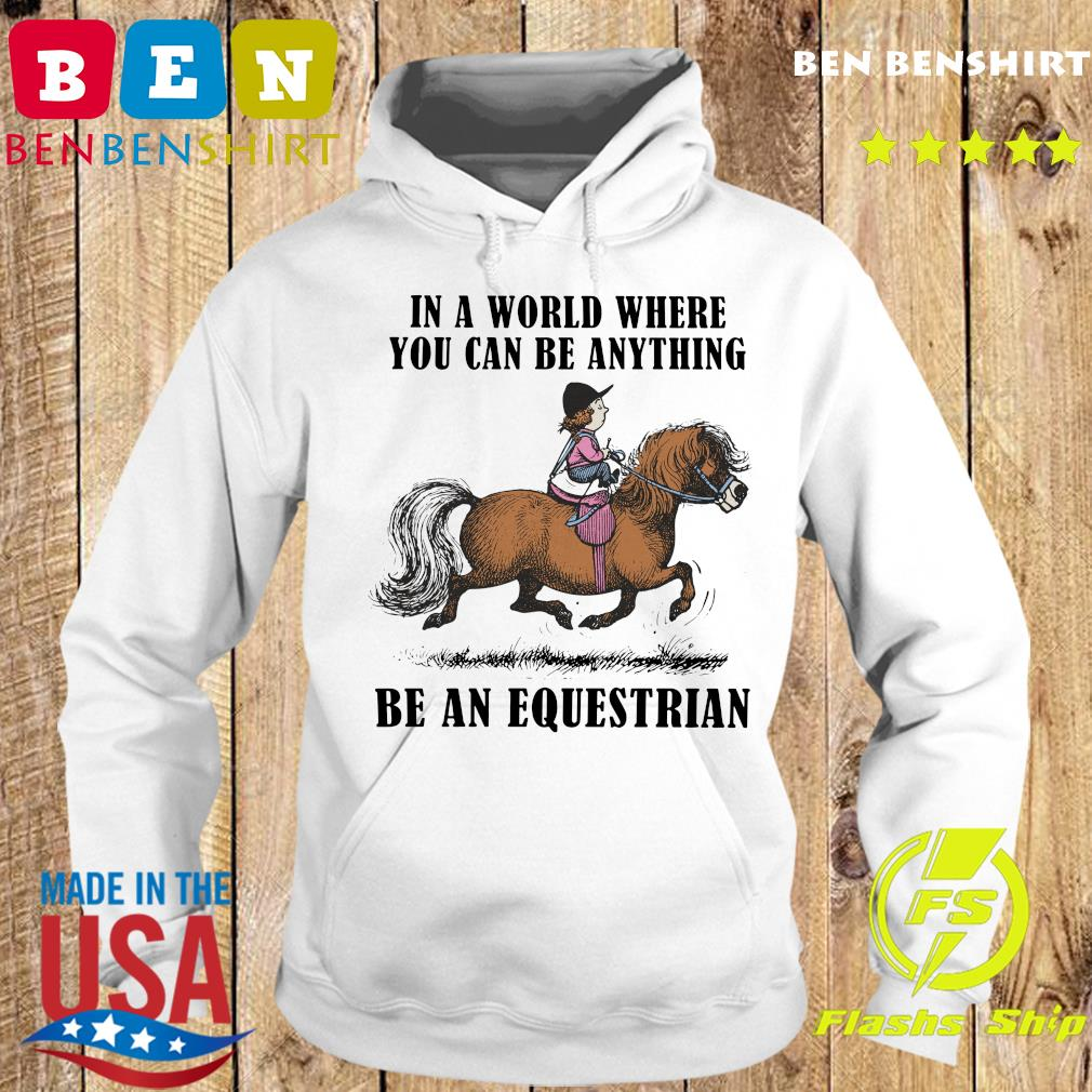 Horse In A World Where You Can Be Anything Be An Equestrian Shirt Hoodie