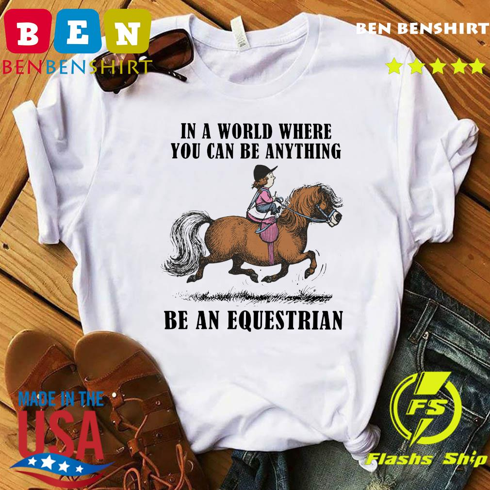 Horse In A World Where You Can Be Anything Be An Equestrian Shirt