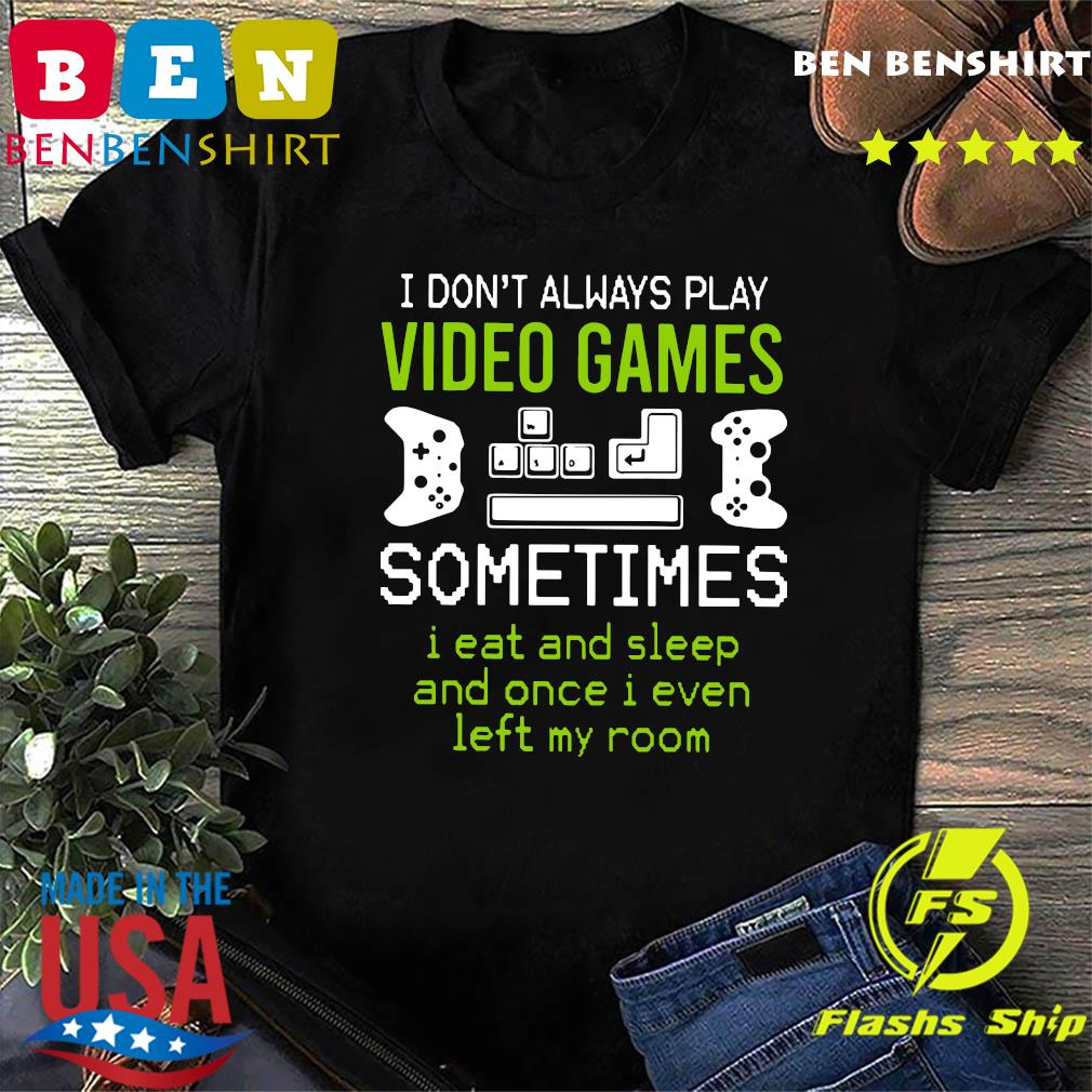 I Don't Always Play Video Games Sometimes I Eat And Sleep And Once T-shirt