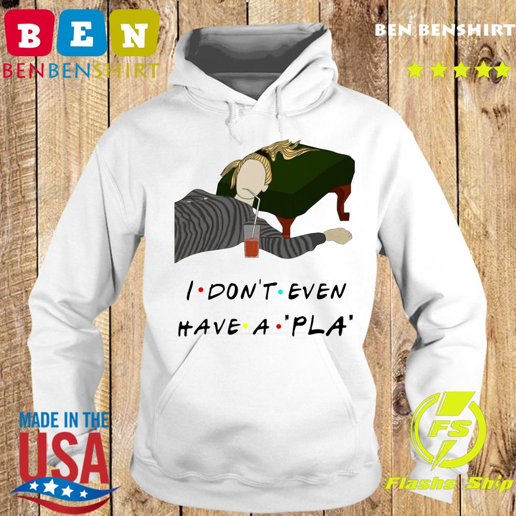 I Don't Even Have A Pla Shirt Hoodie