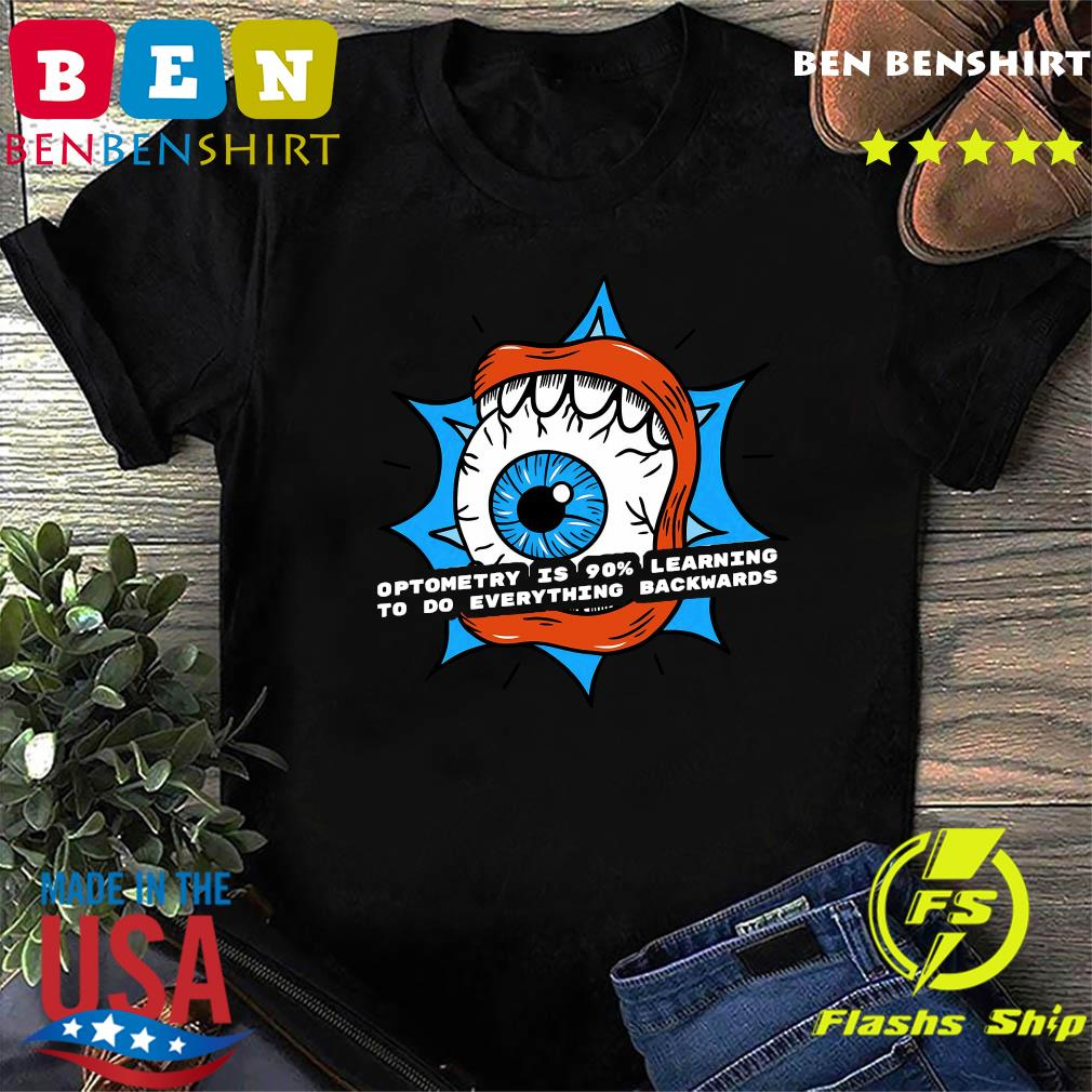 Optometry Is 90 Learning To Do Everything Backwards Shirt