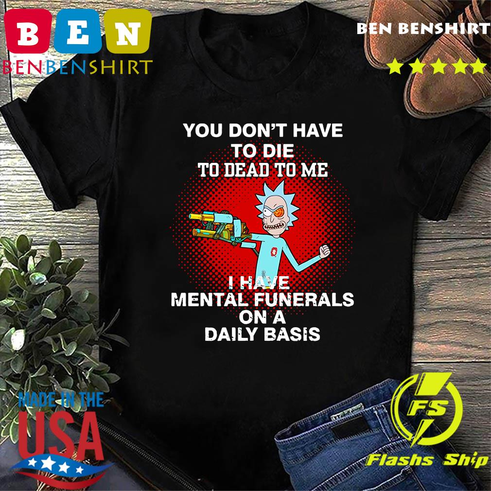 Rick Sanchez You Don't Have To Die To Dead To Me I Have Mental Funerals On A Daily Basis Shirt