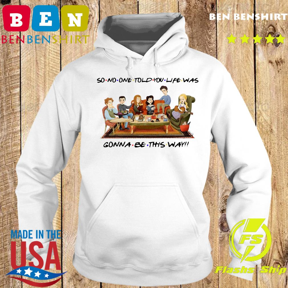 So No One Told You Life Was Gonna Be This Way Shirt Hoodie