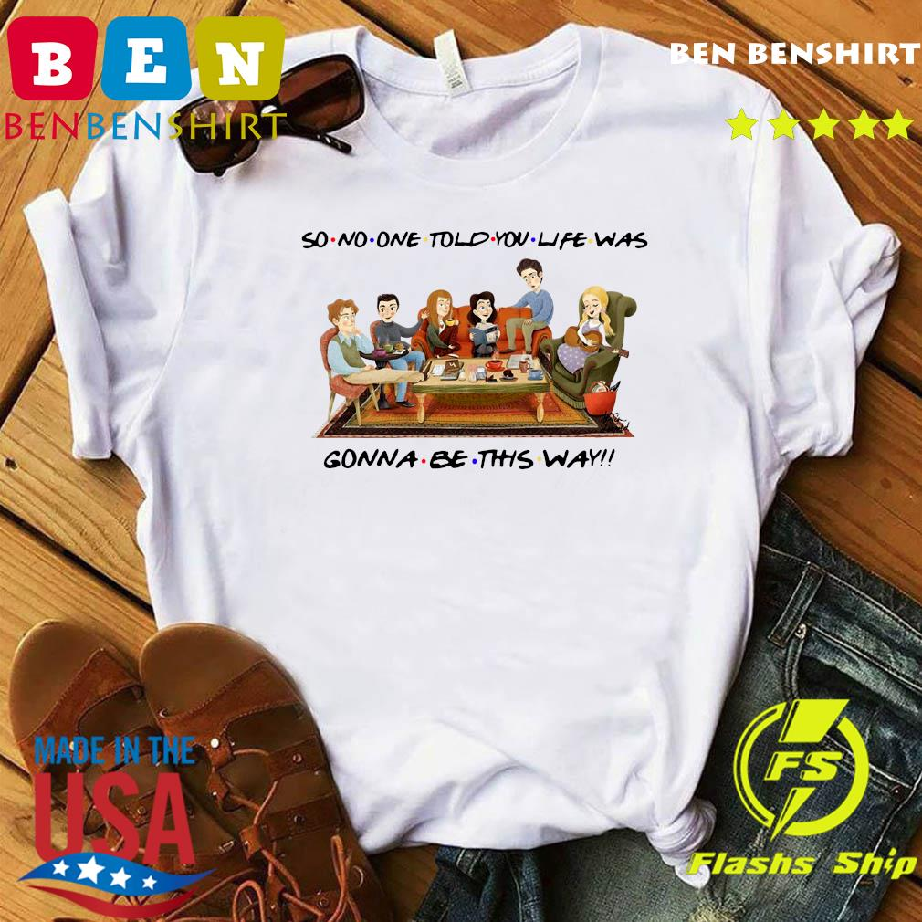 So No One Told You Life Was Gonna Be This Way Shirt
