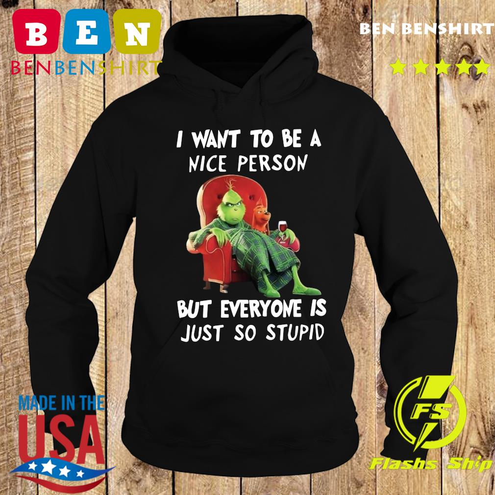 The Grinch I Want To Be A Nice Person But Everyone Is Just So Stupid Shirt Hoodie
