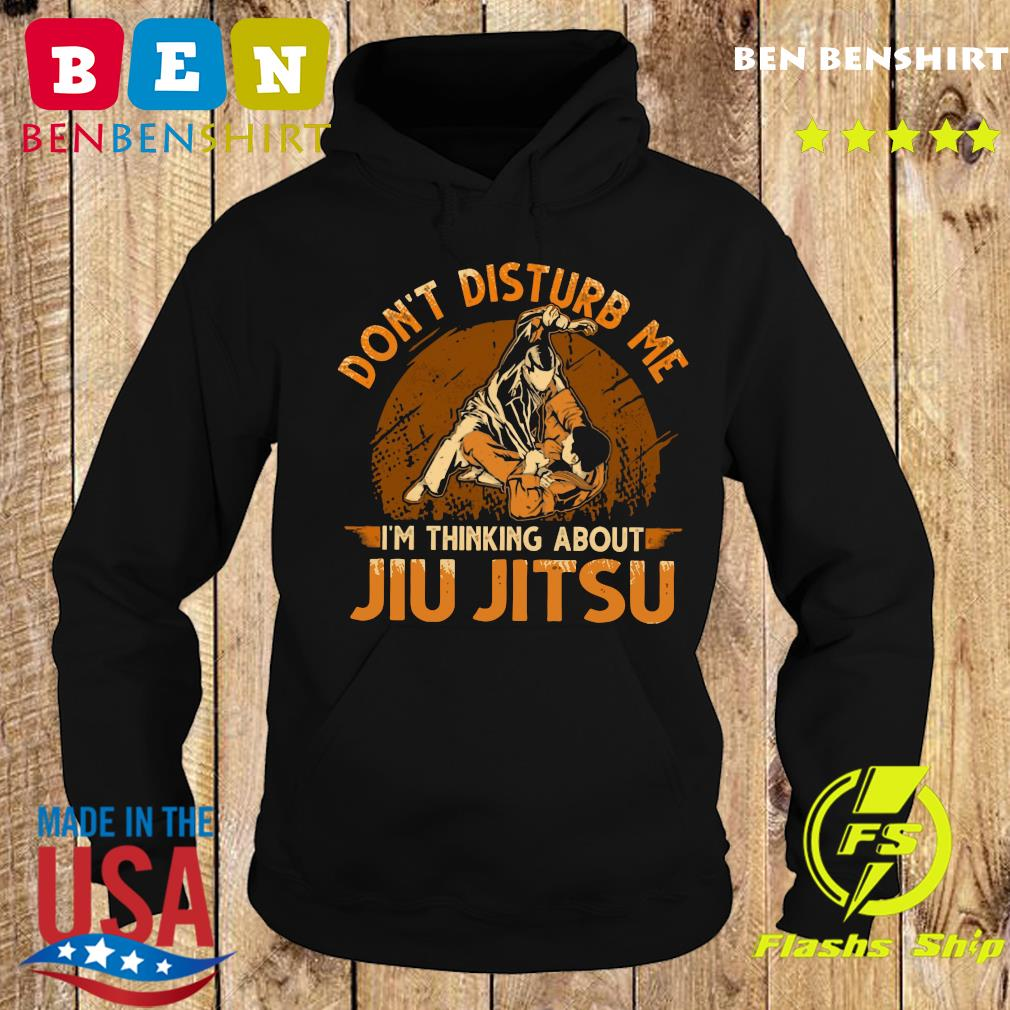 Don't Disturb Me I'm Thinking About Jiu Jitsu Shirt Hoodie