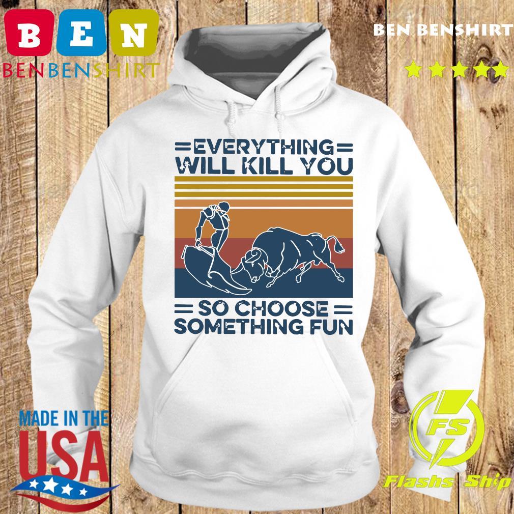 Everything Will Kill You So Choose Something Fun Vintage Retro Shirt Hoodie