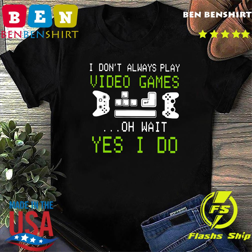 I Don't Always Play Video Games On Wait Yes I Do Shirt