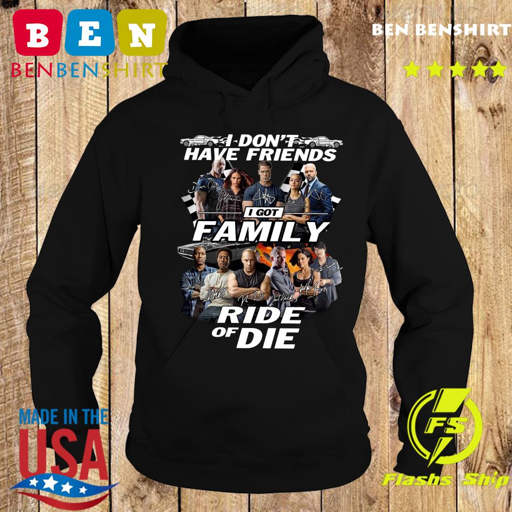 I Dont Have Friends I Got Family Ride Of Die Signatures Fast And Furious Shirt Hoodie