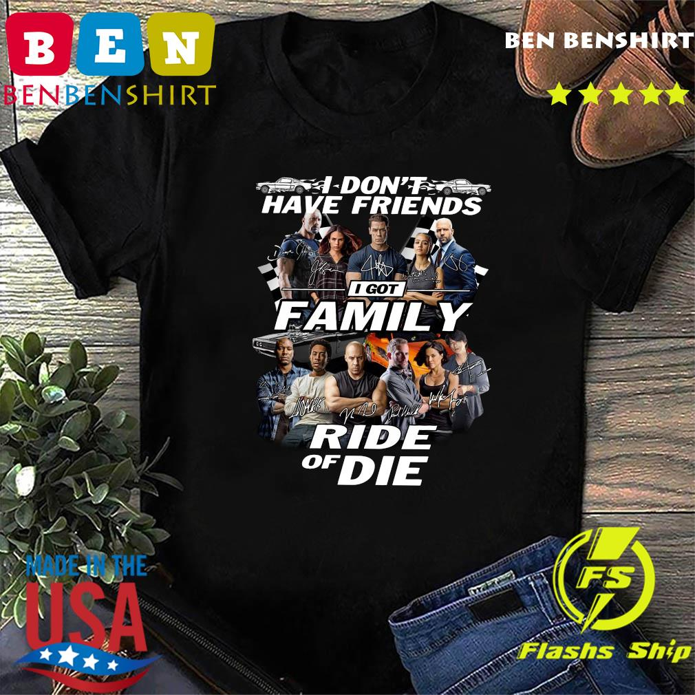I Dont Have Friends I Got Family Ride Of Die Signatures Fast And Furious Shirt