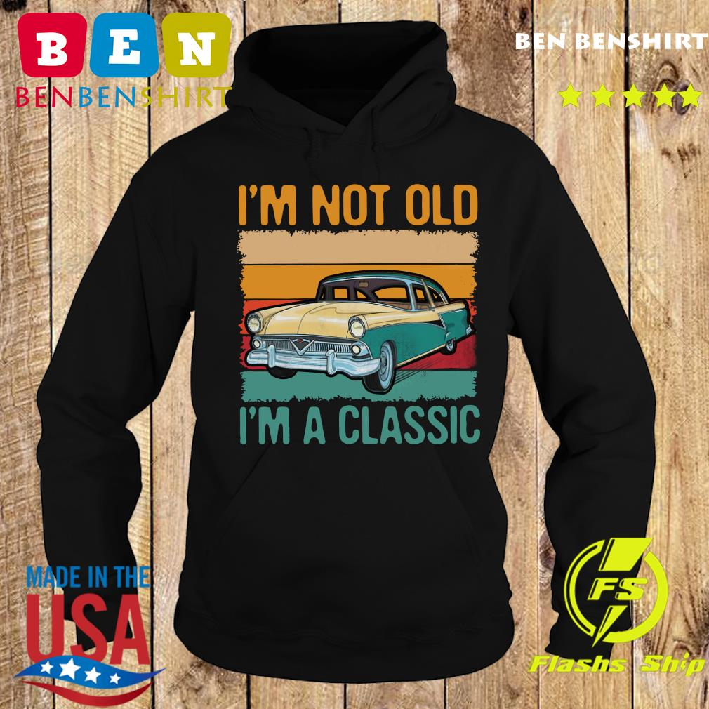I'm Not Old I'm A Classic Car Vintage Retro Shirt Hoodie