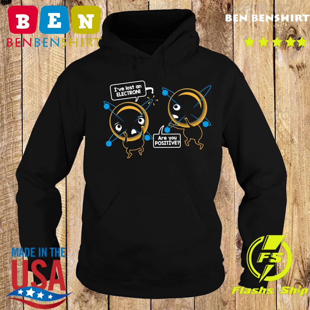 I've Lost An Electron Are You Positive Shirt Hoodie