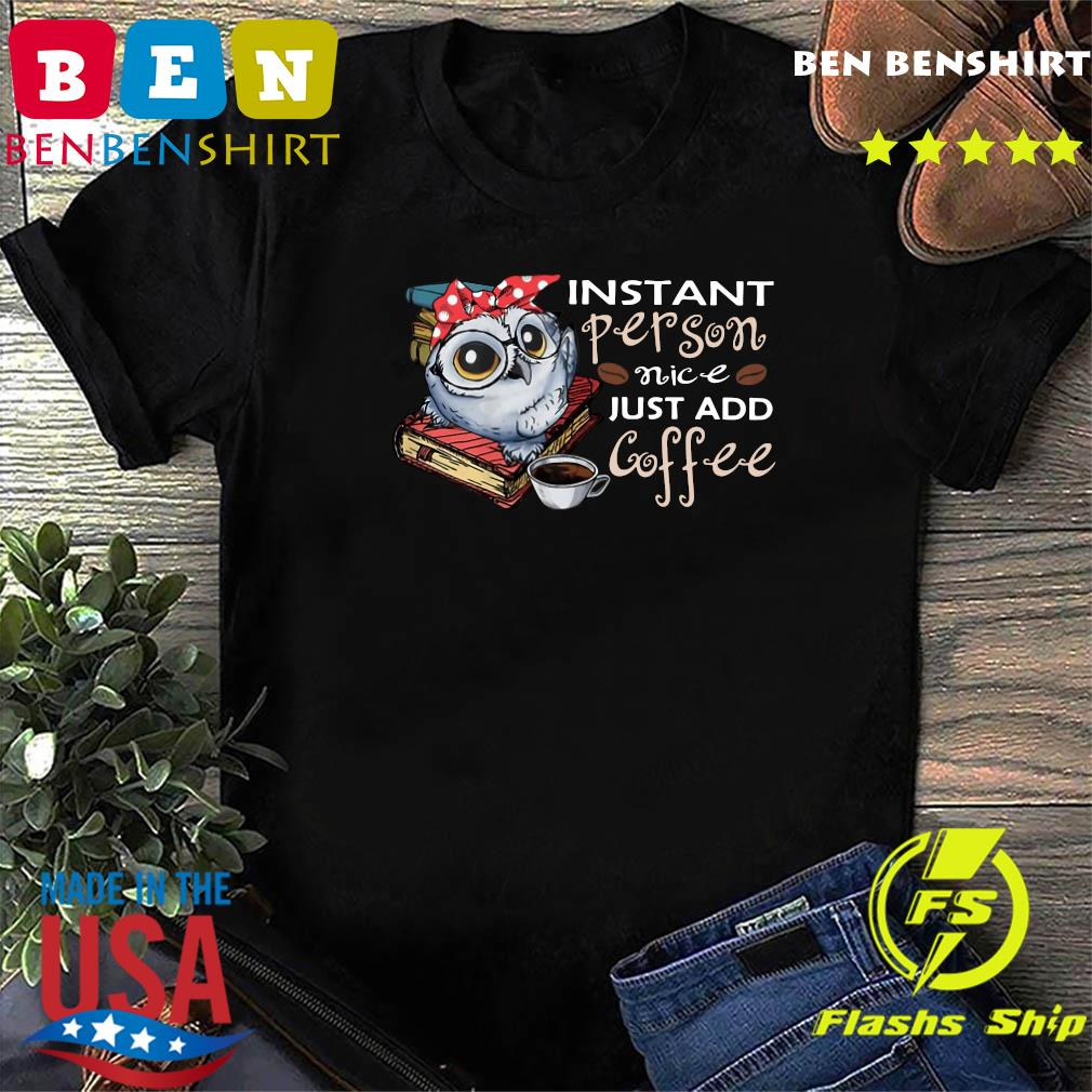 Owl Instant Person Nice Just Add Coffee Shirt