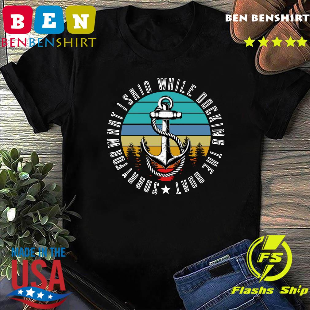 Sorry For What I Said While Docking The Boat Vintage Retro Shirt