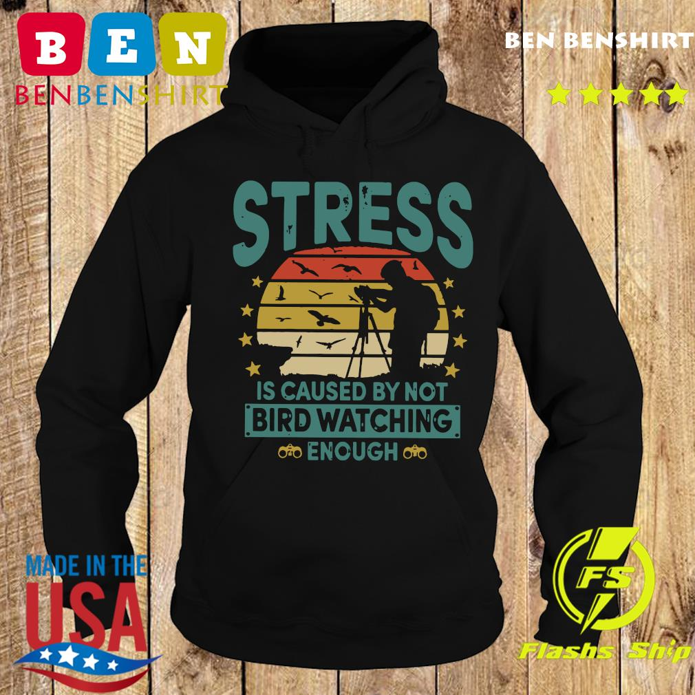 Stress Is Caused By Not Bird Watching Enough Vintage Shirt Hoodie