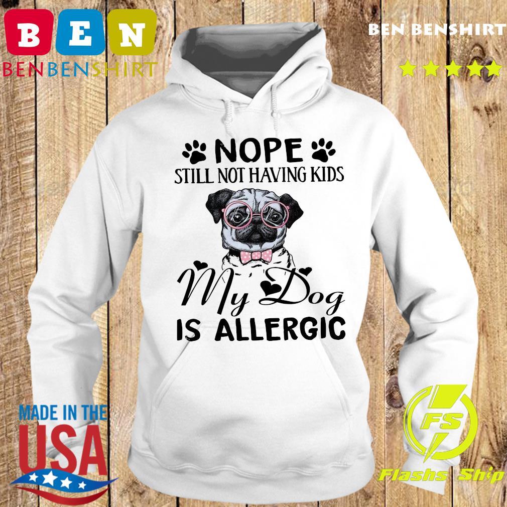 Pug Nope Still Not Having Kids My Dog Is Allergic Shirt Hoodie