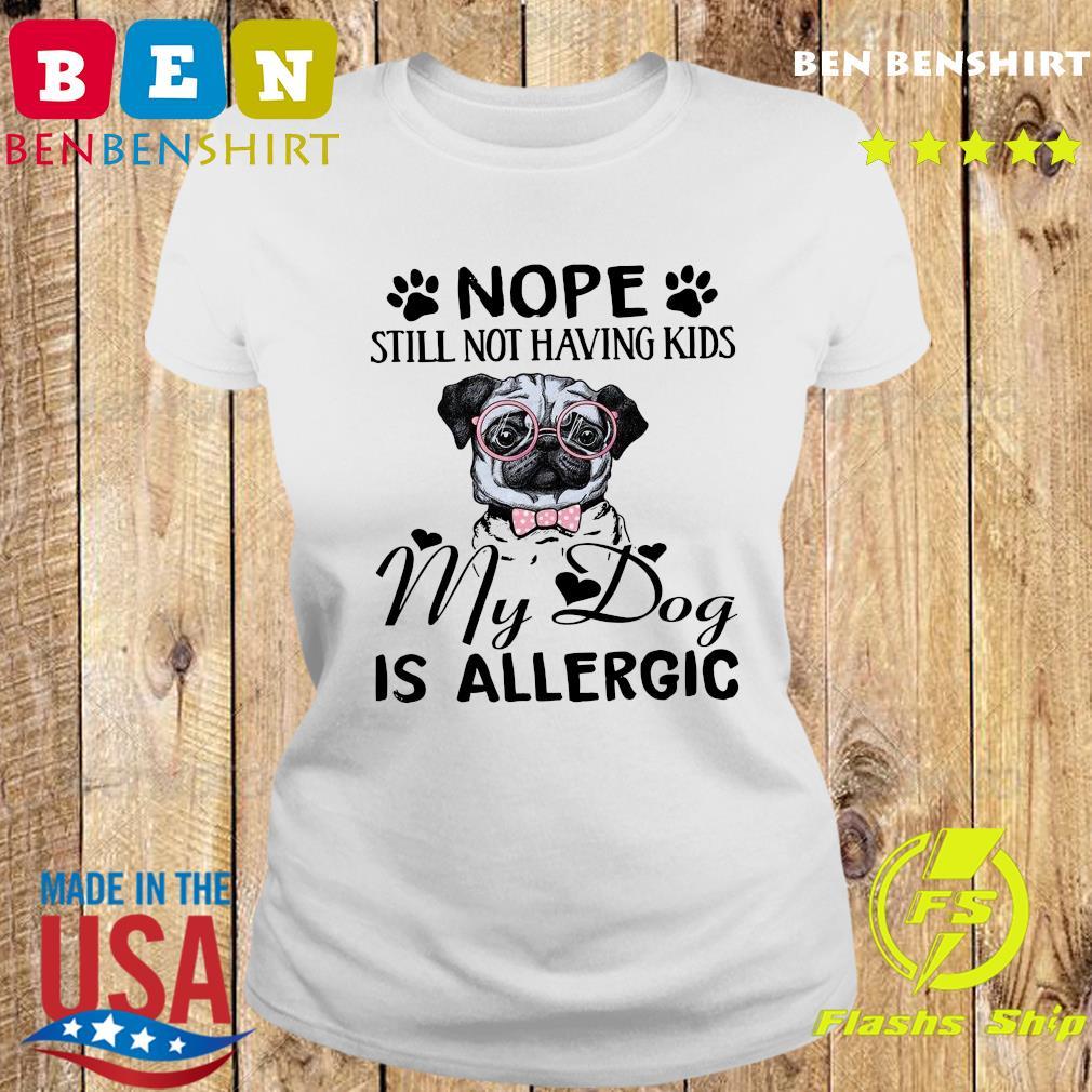 Pug Nope Still Not Having Kids My Dog Is Allergic Shirt Ladies tee