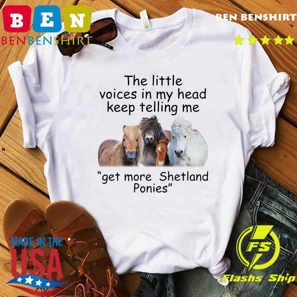 The Little Voices In My Head Keep Telling Me Get More Shetland Ponies Horses Shirt